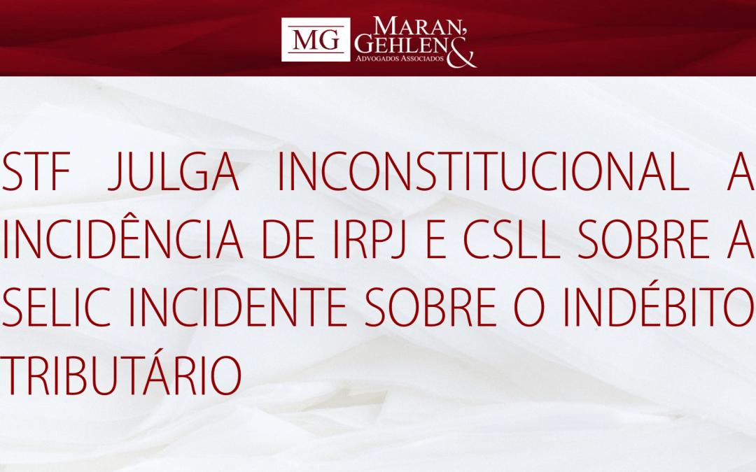 STF JULGA INCONSTITUCIONAL A INCIDÊNCIA DE IRPJ E CSLL SOBRE A SELIC INCIDENTE SOBRE O INDÉBITO TRIBUTÁRIO